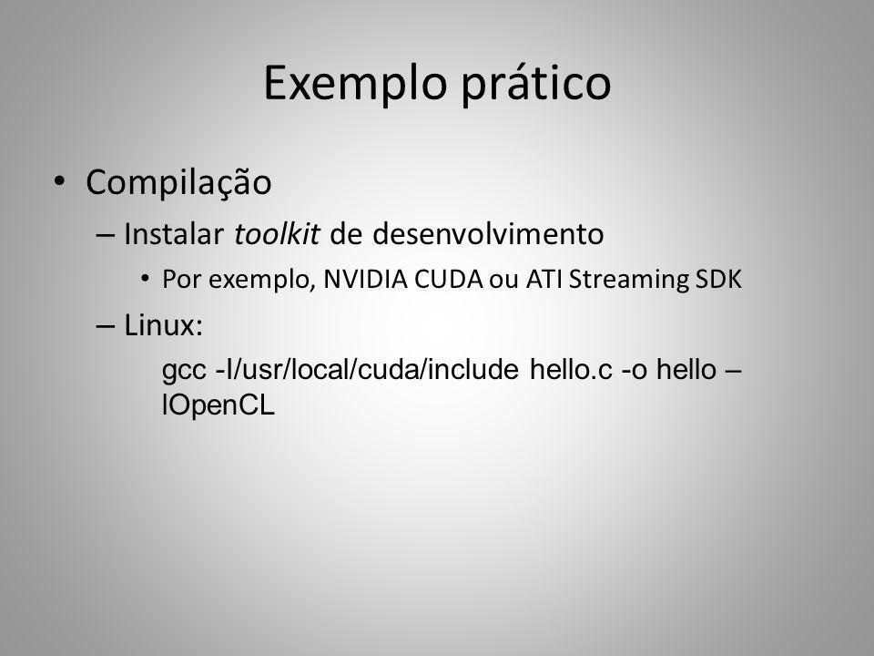 Exemplo prático Compilação – Instalar toolkit de desenvolvimento Por exemplo, NVIDIA CUDA ou ATI Streaming SDK – Linux: gcc -I/usr/local/cuda/include