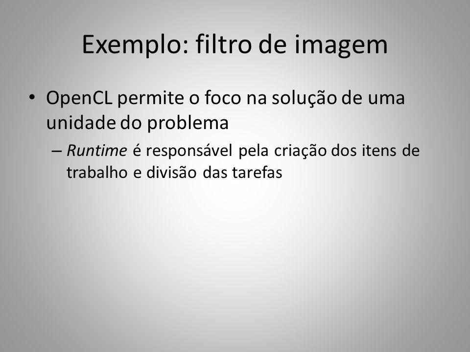 Exemplo: filtro de imagem OpenCL permite o foco na solução de uma unidade do problema – Runtime é responsável pela criação dos itens de trabalho e div