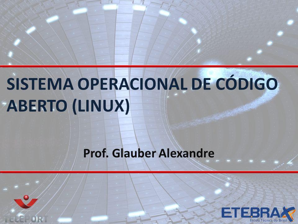 SISTEMA OPERACIONAL DE CÓDIGO ABERTO (LINUX) Prof. Glauber Alexandre
