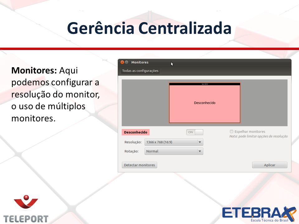 Gerência Centralizada Monitores: Aqui podemos configurar a resolução do monitor, o uso de múltiplos monitores.