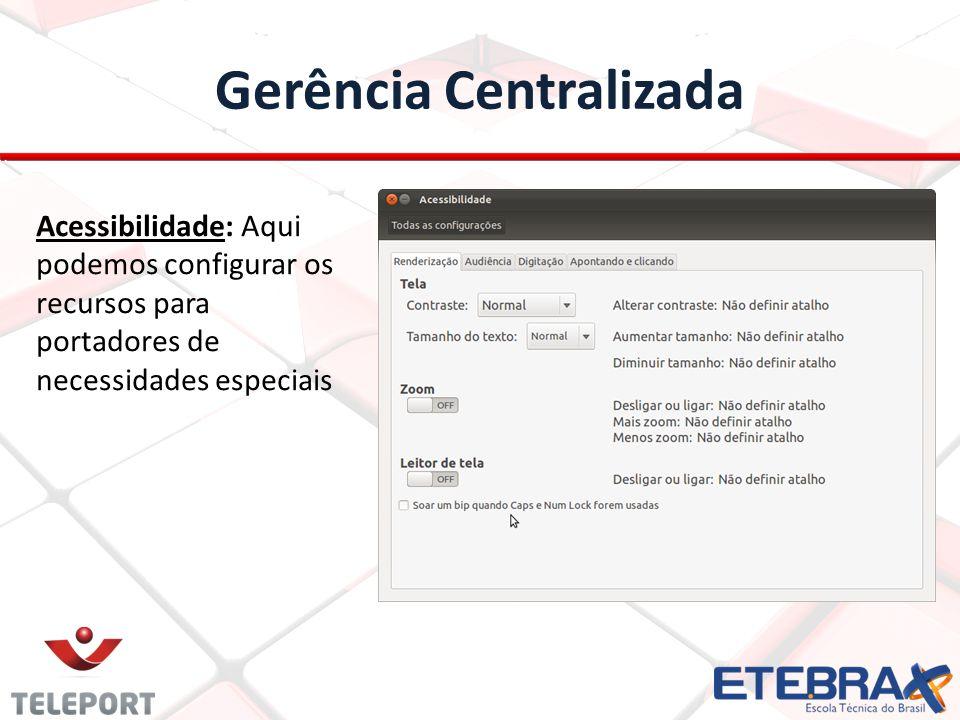Gerência Centralizada Acessibilidade: Aqui podemos configurar os recursos para portadores de necessidades especiais