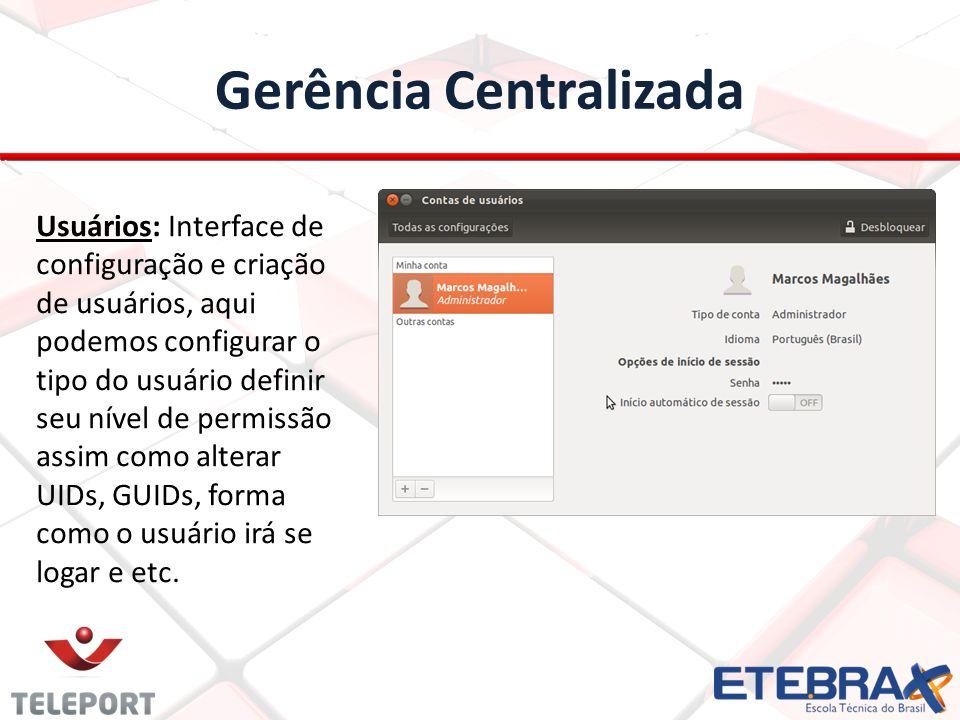 Gerência Centralizada Usuários: Interface de configuração e criação de usuários, aqui podemos configurar o tipo do usuário definir seu nível de permissão assim como alterar UIDs, GUIDs, forma como o usuário irá se logar e etc.