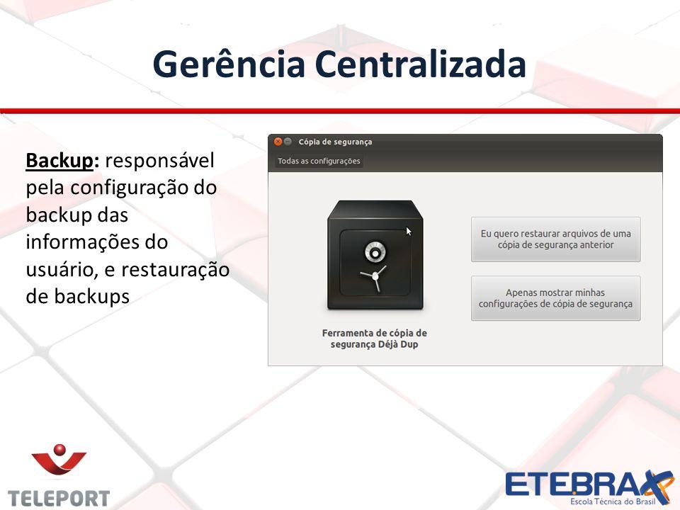 Gerência Centralizada Backup: responsável pela configuração do backup das informações do usuário, e restauração de backups