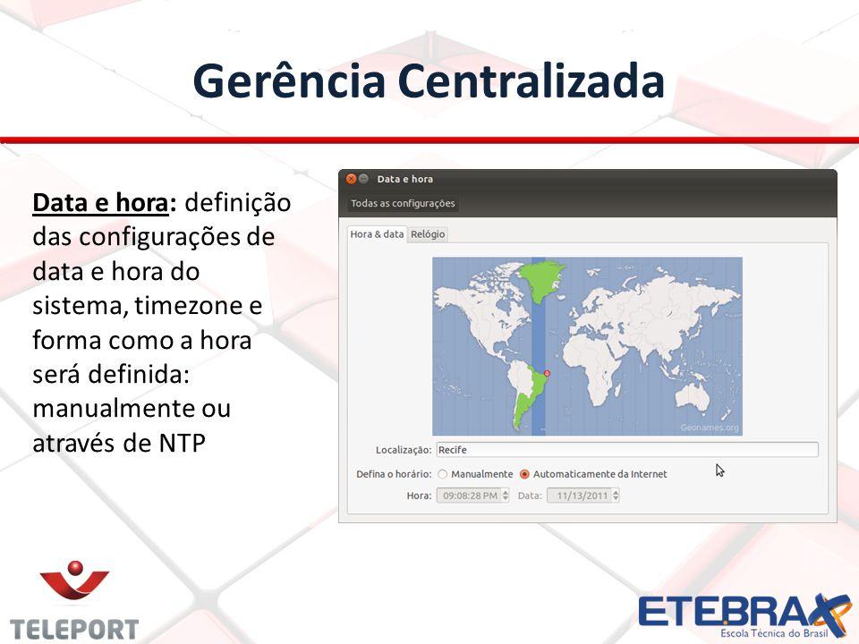 Gerência Centralizada Data e hora: definição das configurações de data e hora do sistema, timezone e forma como a hora será definida: manualmente ou através de NTP
