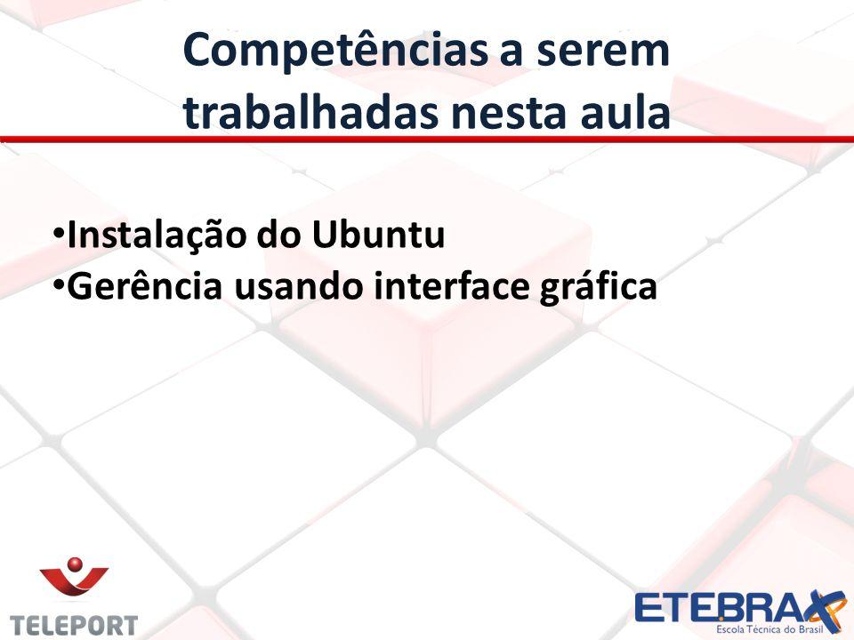 Competências a serem trabalhadas nesta aula Instalação do Ubuntu Gerência usando interface gráfica