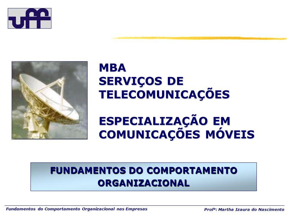 Fundamentos do Comportamento Organizacional nas Empresas Prof a : Martha Izaura do Nascimento MBA SERVIÇOS DE TELECOMUNICAÇÕES ESPECIALIZAÇÃO EM COMUNICAÇÕES MÓVEIS FUNDAMENTOS DO COMPORTAMENTO ORGANIZACIONAL
