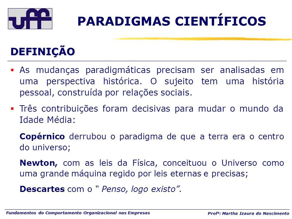 Fundamentos do Comportamento Organizacional nas Empresas Prof a : Martha Izaura do Nascimento  As mudanças paradigmáticas precisam ser analisadas em uma perspectiva histórica.