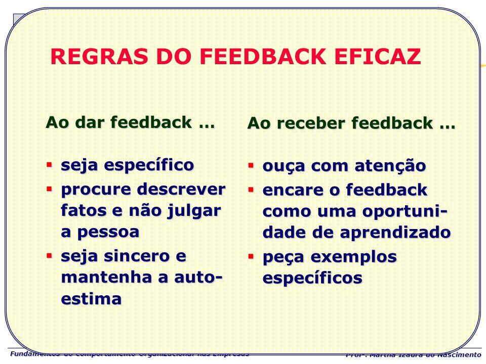 Fundamentos do Comportamento Organizacional nas Empresas Prof a : Martha Izaura do Nascimento REGRAS DO FEEDBACK EFICAZ Ao dar feedback …  seja espec