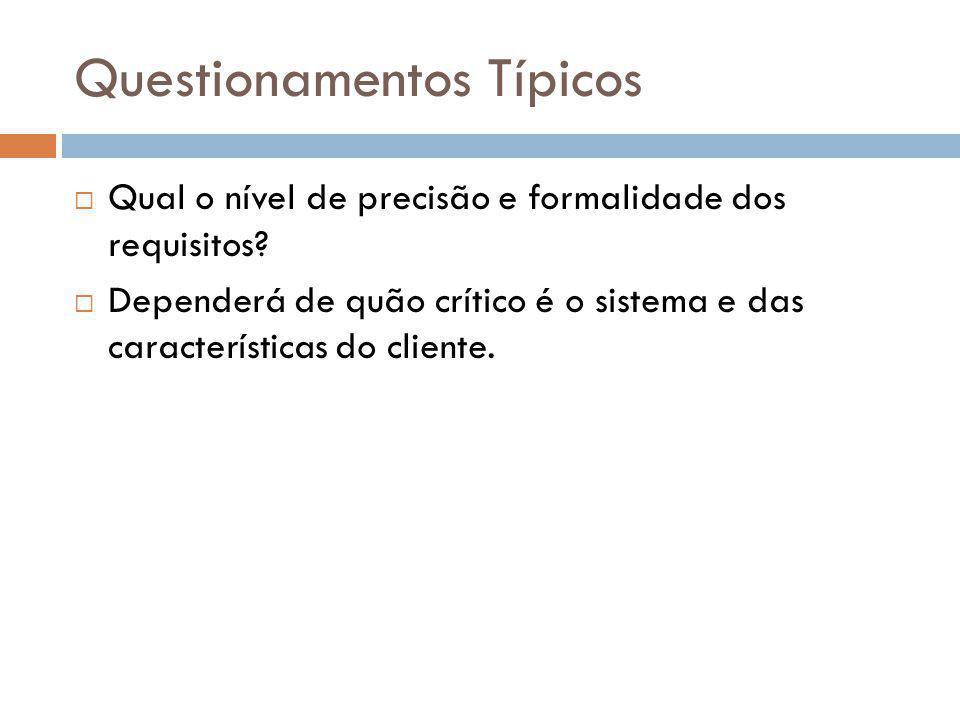 Questionamentos Típicos  Qual o nível de precisão e formalidade dos requisitos?  Dependerá de quão crítico é o sistema e das características do clie