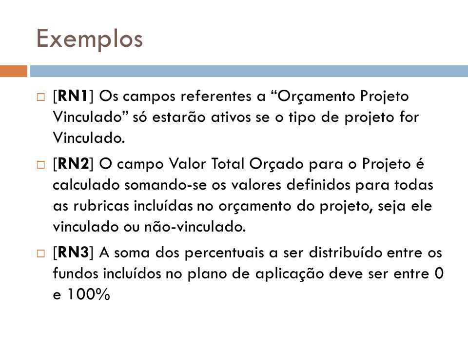 """Exemplos  [RN1] Os campos referentes a """"Orçamento Projeto Vinculado"""" só estarão ativos se o tipo de projeto for Vinculado.  [RN2] O campo Valor Tota"""