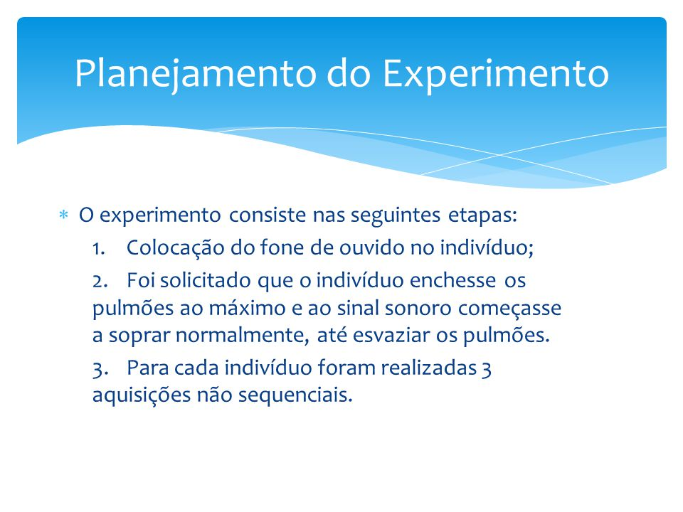  O experimento consiste nas seguintes etapas: 1.Colocação do fone de ouvido no indivíduo; 2.Foi solicitado que o indivíduo enchesse os pulmões ao máximo e ao sinal sonoro começasse a soprar normalmente, até esvaziar os pulmões.