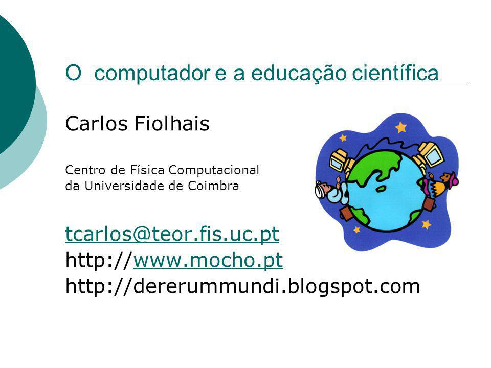 O computador e a educação científica Carlos Fiolhais Centro de Física Computacional da Universidade de Coimbra tcarlos@teor.fis.uc.pt http://www.mocho.ptwww.mocho.pt http://dererummundi.blogspot.com