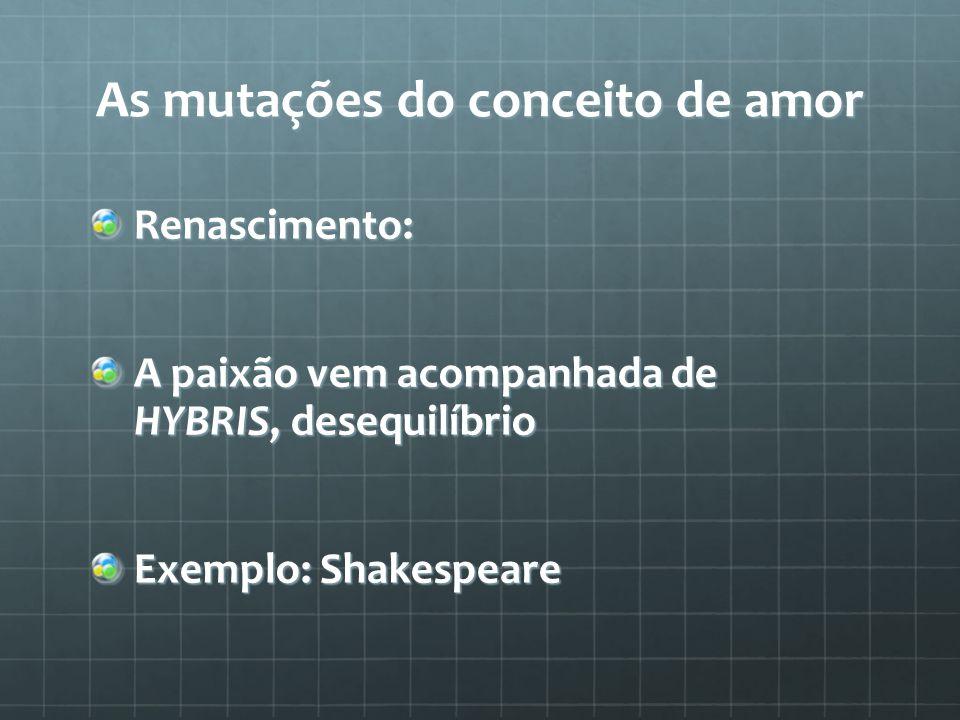 As mutações do conceito de amor Renascimento: A paixão vem acompanhada de HYBRIS, desequilíbrio Exemplo: Shakespeare