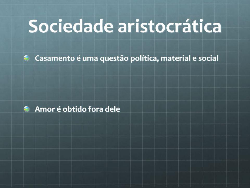 Sociedade aristocrática Casamento é uma questão política, material e social Amor é obtido fora dele