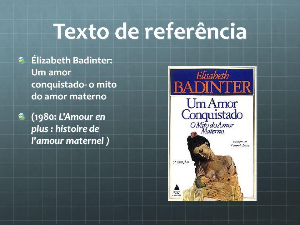 Texto de referência Élizabeth Badinter: Um amor conquistado- o mito do amor materno (1980: L'Amour en plus : histoire de l'amour maternel )