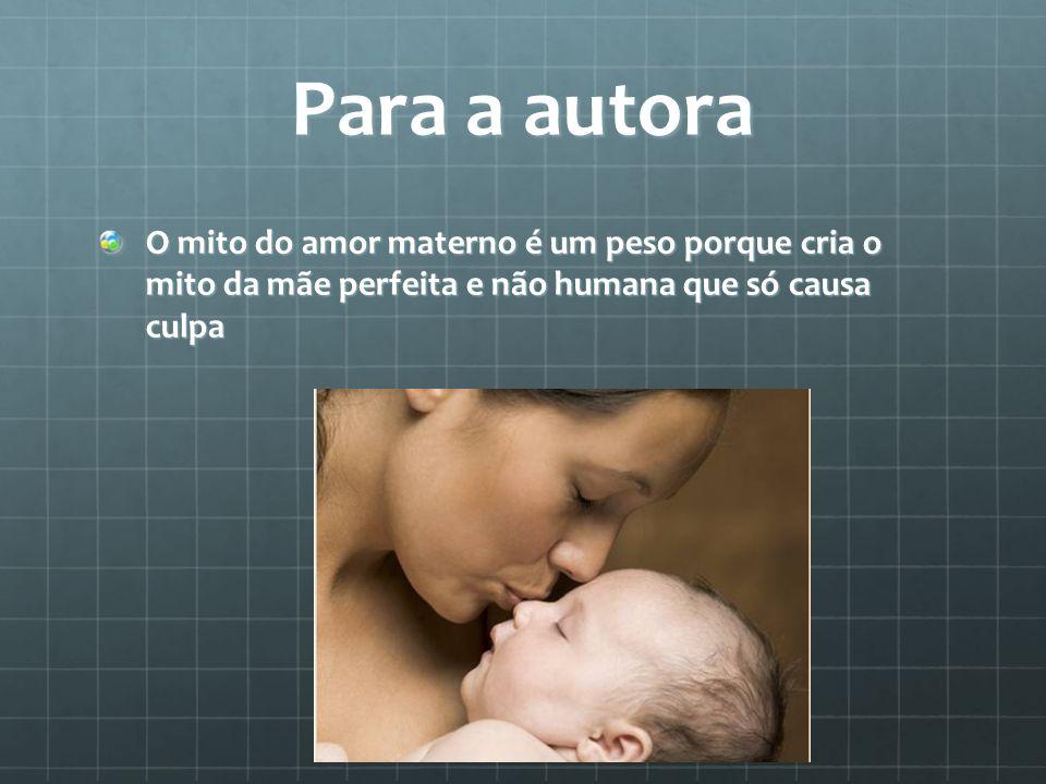 Para a autora O mito do amor materno é um peso porque cria o mito da mãe perfeita e não humana que só causa culpa
