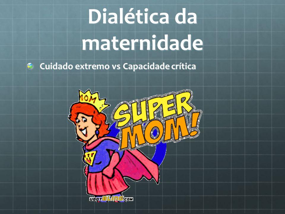 Dialética da maternidade Cuidado extremo vs Capacidade crítica
