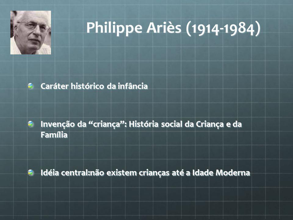 """Philippe Ariès (1914-1984) Caráter histórico da infância Invenção da """"criança"""": História social da Criança e da Família Idéia central:não existem cria"""
