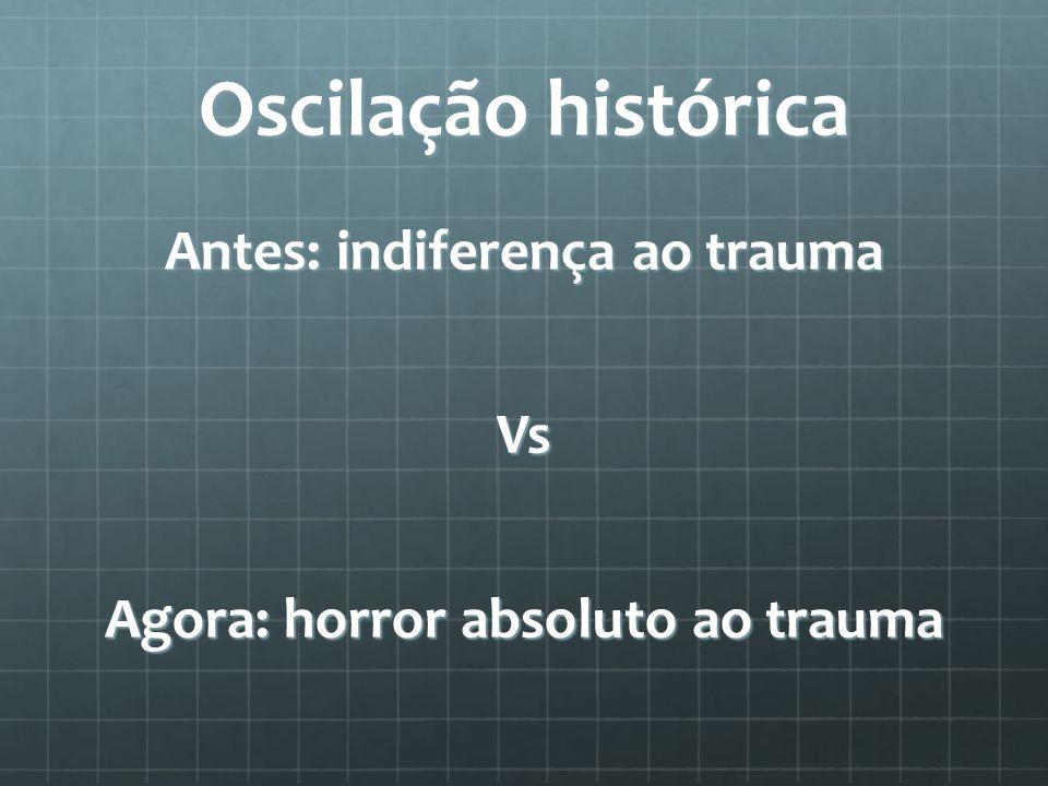 Oscilação histórica Antes: indiferença ao trauma Vs Agora: horror absoluto ao trauma