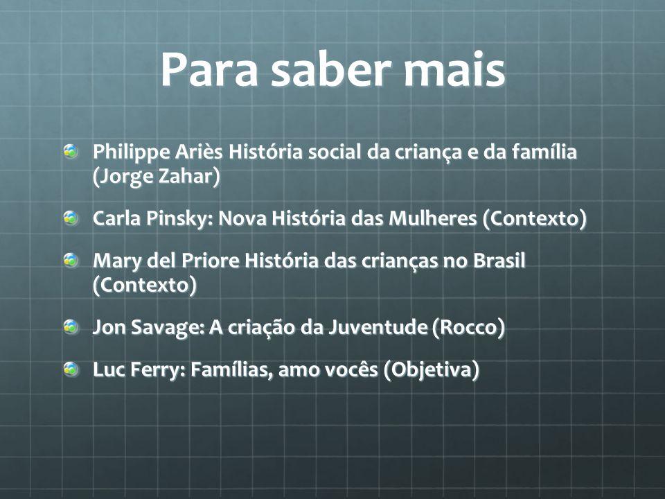 Para saber mais Philippe Ariès História social da criança e da família (Jorge Zahar) Carla Pinsky: Nova História das Mulheres (Contexto) Mary del Prio