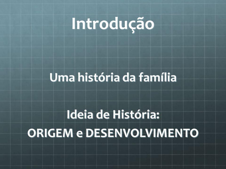 Introdução Uma história da família Ideia de História: ORIGEM e DESENVOLVIMENTO
