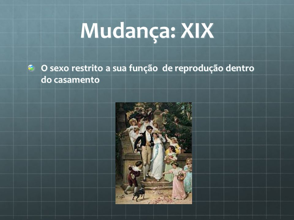 Mudança: XIX O sexo restrito a sua função de reprodução dentro do casamento