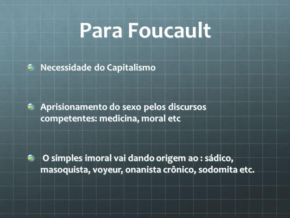 Para Foucault Necessidade do Capitalismo Aprisionamento do sexo pelos discursos competentes: medicina, moral etc O simples imoral vai dando origem ao