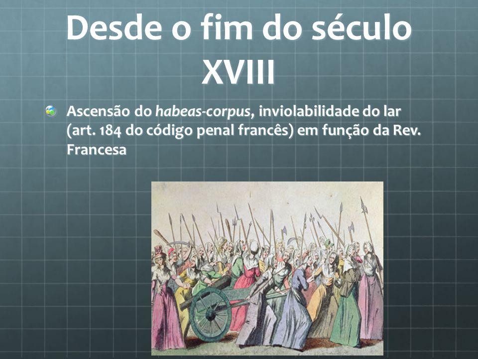 Desde o fim do século XVIII Ascensão do habeas-corpus, inviolabilidade do lar (art. 184 do código penal francês) em função da Rev. Francesa