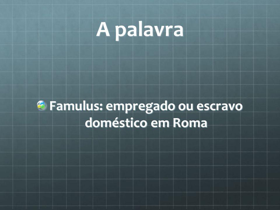 A palavra Famulus: empregado ou escravo doméstico em Roma