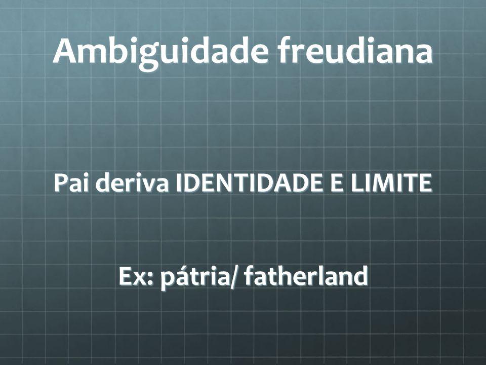Ambiguidade freudiana Pai deriva IDENTIDADE E LIMITE Ex: pátria/ fatherland