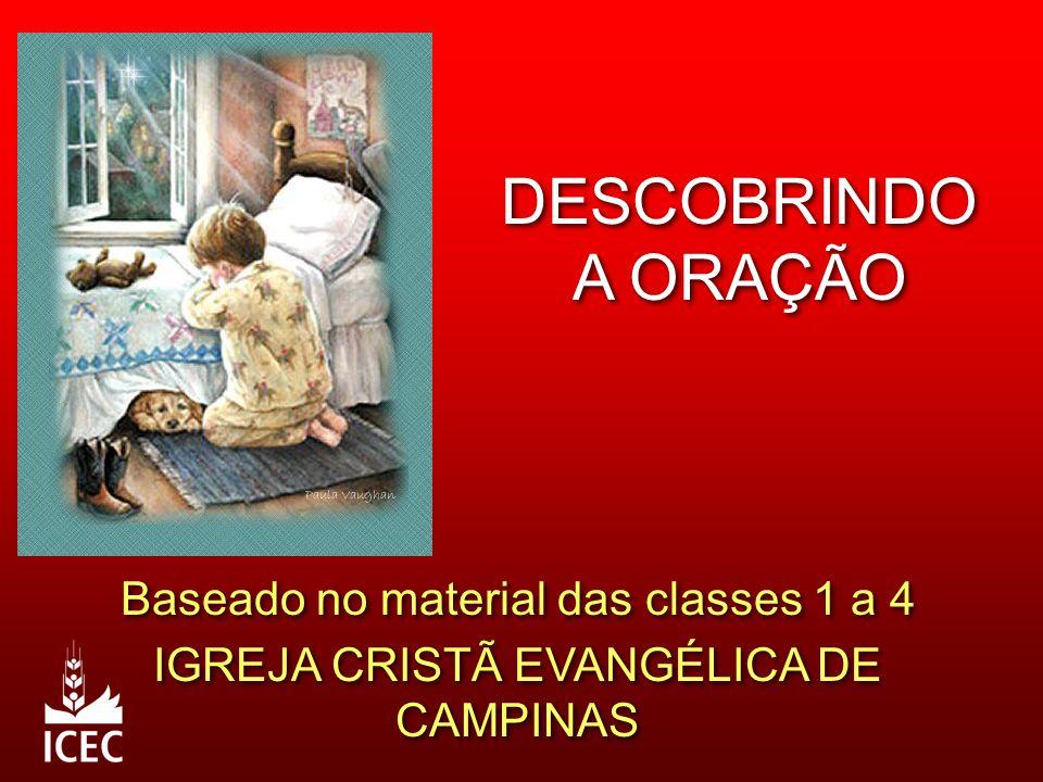 DESCOBRINDO A ORAÇÃO Baseado no material das classes 1 a 4 IGREJA CRISTÃ EVANGÉLICA DE CAMPINAS Baseado no material das classes 1 a 4 IGREJA CRISTÃ EV