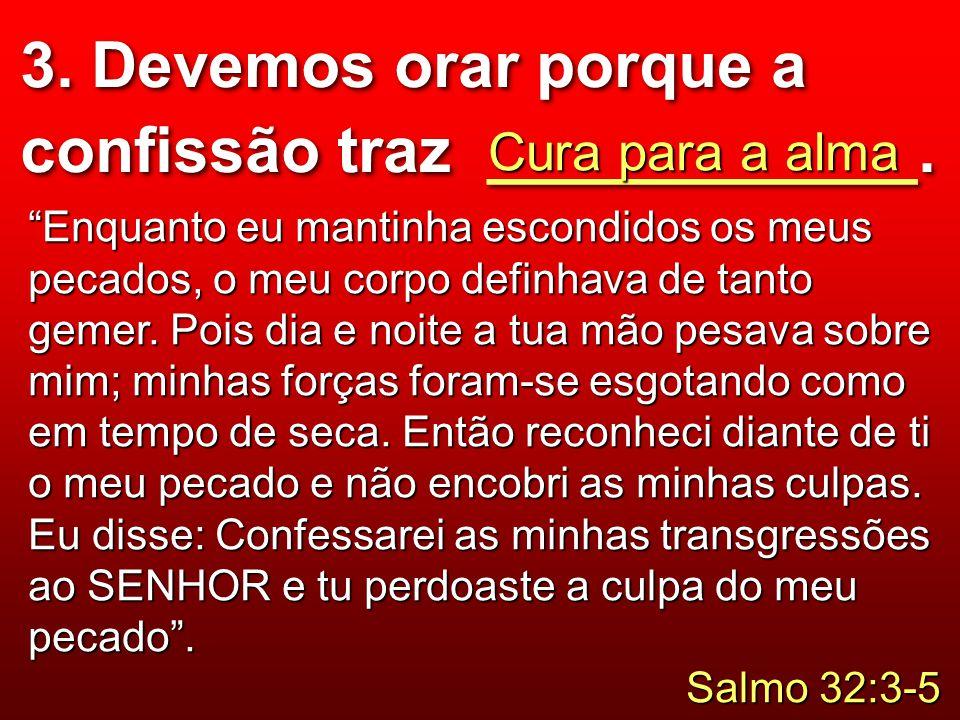 """3. Devemos orar porque a confissão traz ____________. Cura para a alma """"Enquanto eu mantinha escondidos os meus pecados, o meu corpo definhava de tant"""