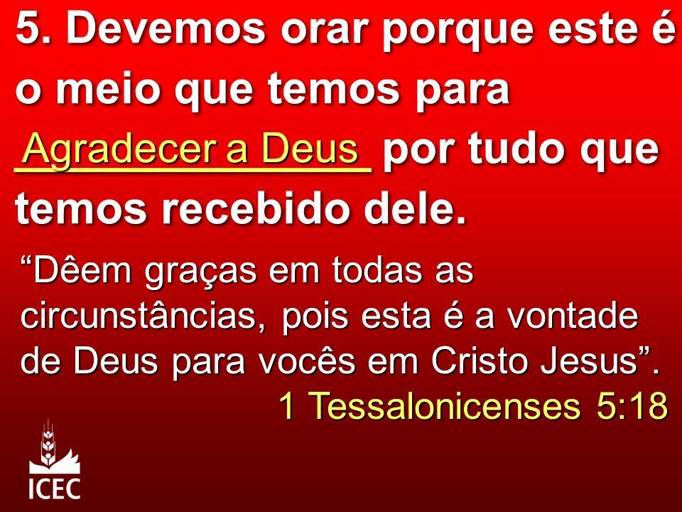 """5. Devemos orar porque este é o meio que temos para ______________ por tudo que temos recebido dele. Agradecer a Deus """"Dêem graças em todas as circuns"""