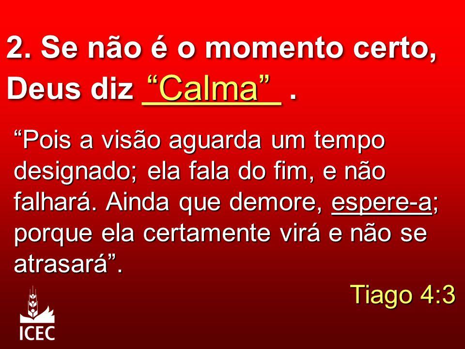 """2. Se não é o momento certo, Deus diz ________. """"Calma"""" """"Pois a visão aguarda um tempo designado; ela fala do fim, e não falhará. Ainda que demore, es"""