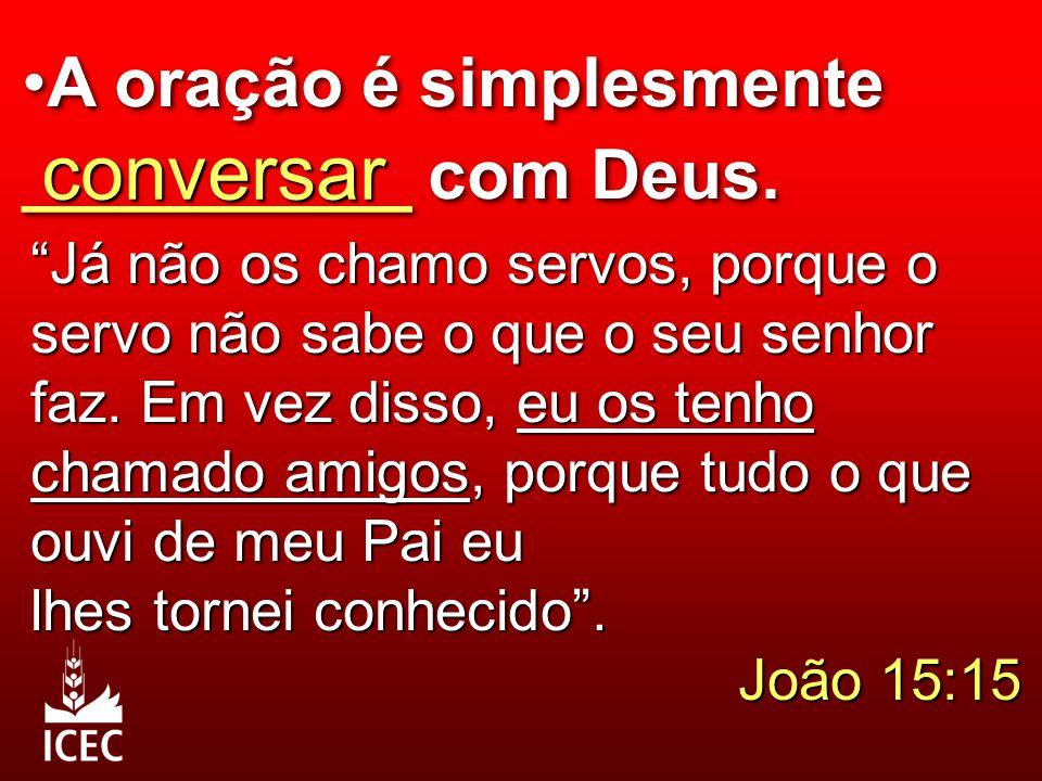 """A oração é simplesmente __________ com Deus. conversar """"Já não os chamo servos, porque o servo não sabe o que o seu senhor faz. Em vez disso, eu os te"""