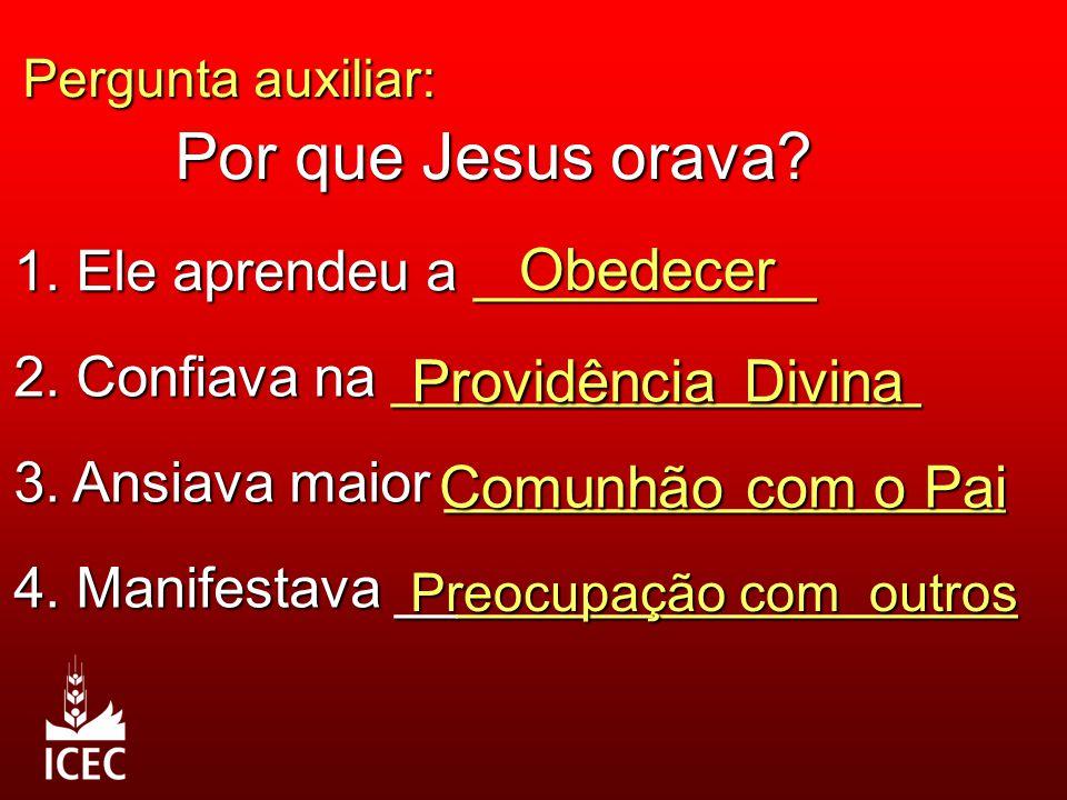 Pergunta auxiliar: Por que Jesus orava? 1. Ele aprendeu a ___________ Obedecer 2. Confiava na _________________ Providência Divina 3. Ansiava maior __