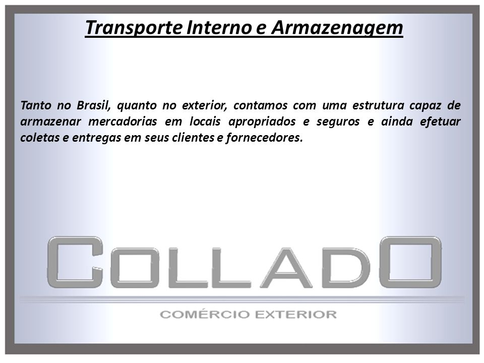 Tanto no Brasil, quanto no exterior, contamos com uma estrutura capaz de armazenar mercadorias em locais apropriados e seguros e ainda efetuar coletas