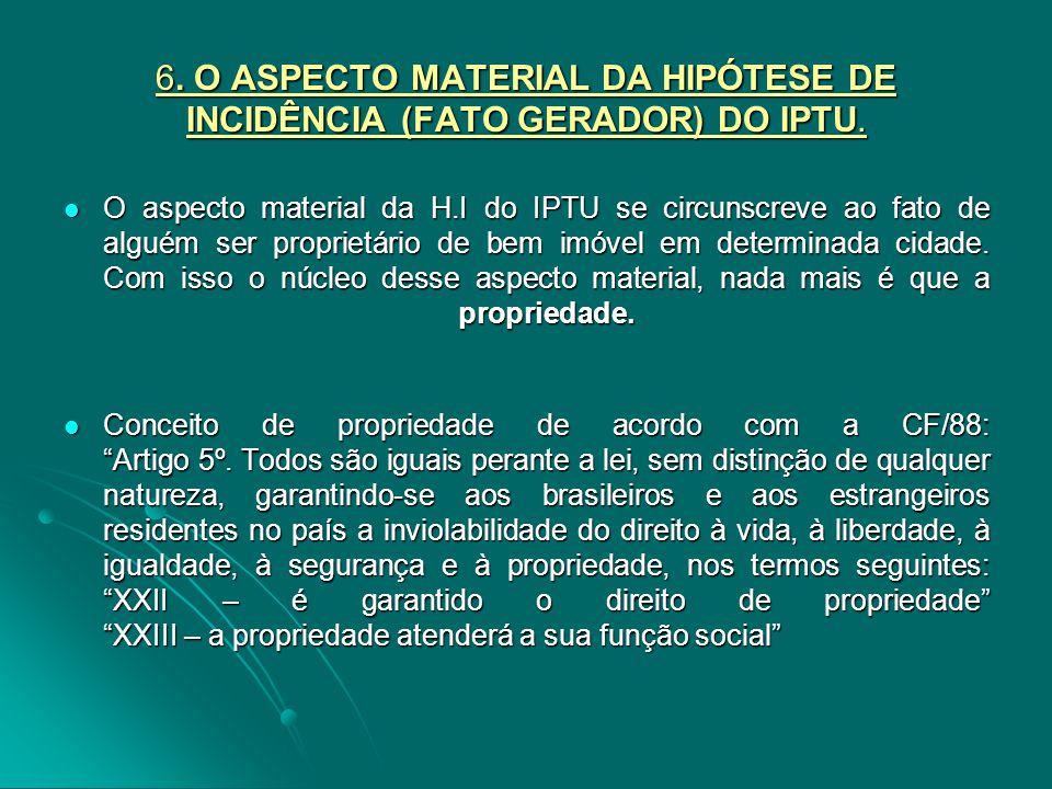 6. O ASPECTO MATERIAL DA HIPÓTESE DE INCIDÊNCIA (FATO GERADOR) DO IPTU. O aspecto material da H.I do IPTU se circunscreve ao fato de alguém ser propri