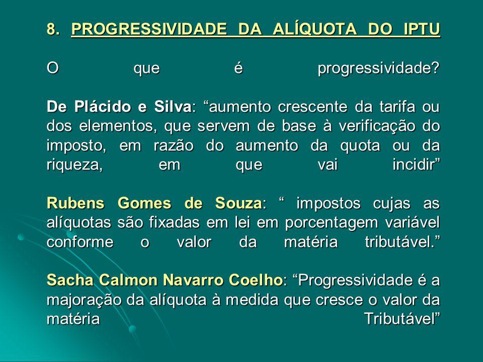 """8. PROGRESSIVIDADE DA ALÍQUOTA DO IPTU O que é progressividade? De Plácido e Silva: """"aumento crescente da tarifa ou dos elementos, que servem de base"""