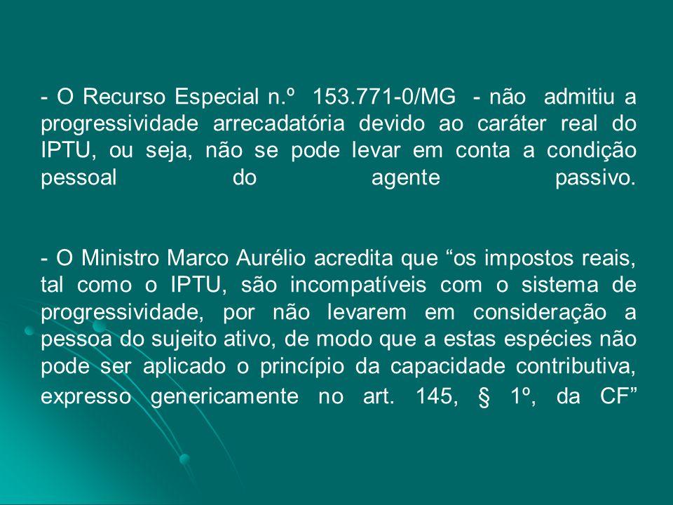 - O Recurso Especial n.º 153.771-0/MG - não admitiu a progressividade arrecadatória devido ao caráter real do IPTU, ou seja, não se pode levar em cont