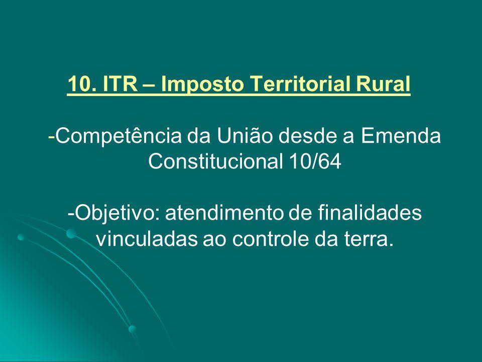 10. ITR – Imposto Territorial Rural -Competência da União desde a Emenda Constitucional 10/64 -Objetivo: atendimento de finalidades vinculadas ao cont