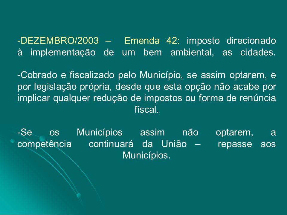 -DEZEMBRO/2003 – Emenda 42: imposto direcionado à implementação de um bem ambiental, as cidades. -Cobrado e fiscalizado pelo Município, se assim optar