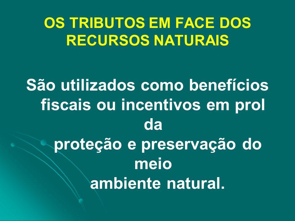 OS TRIBUTOS EM FACE DOS RECURSOS NATURAIS São utilizados como benefícios fiscais ou incentivos em prol da proteção e preservação do meio ambiente natu