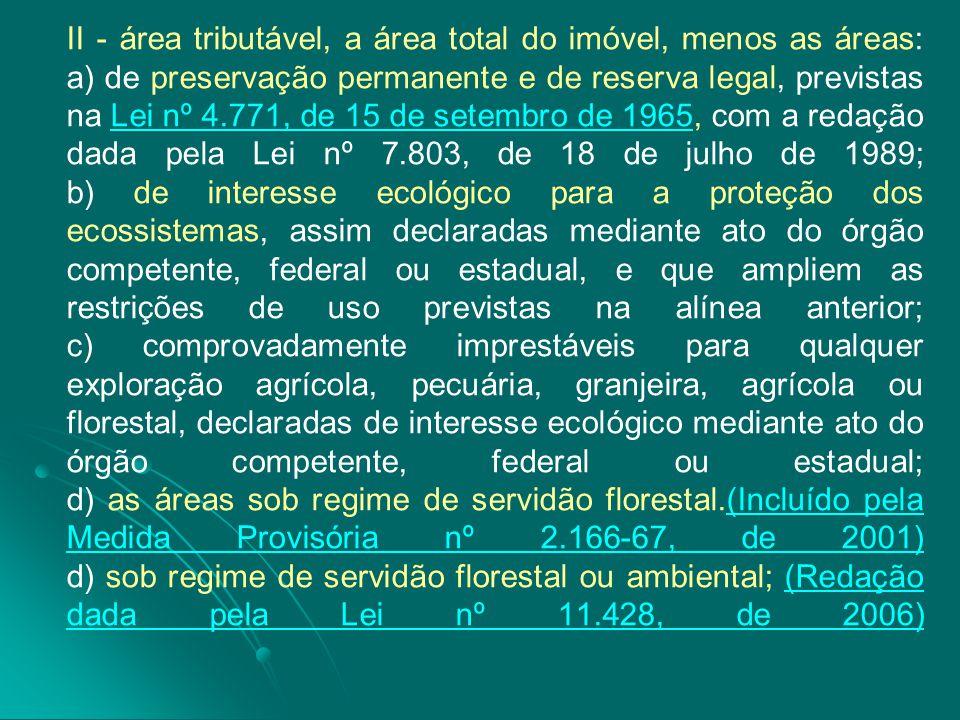 II - área tributável, a área total do imóvel, menos as áreas: a) de preservação permanente e de reserva legal, previstas na Lei nº 4.771, de 15 de set