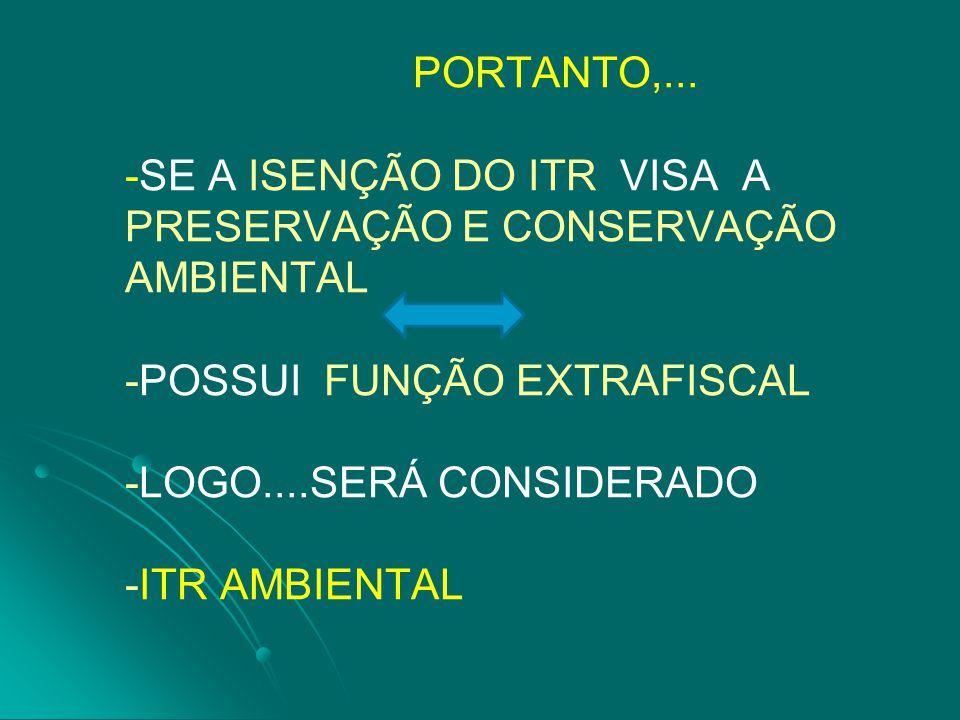PORTANTO,... -SE A ISENÇÃO DO ITR VISA A PRESERVAÇÃO E CONSERVAÇÃO AMBIENTAL -POSSUI FUNÇÃO EXTRAFISCAL -LOGO....SERÁ CONSIDERADO -ITR AMBIENTAL