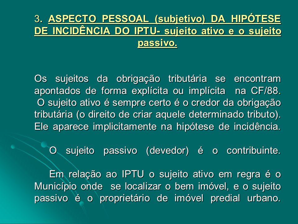 3. ASPECTO PESSOAL (subjetivo) DA HIPÓTESE DE INCIDÊNCIA DO IPTU- sujeito ativo e o sujeito passivo. Os sujeitos da obrigação tributária se encontram