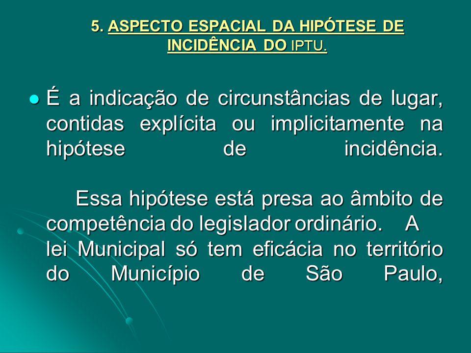 5. ASPECTO ESPACIAL DA HIPÓTESE DE INCIDÊNCIA DO IPTU. É a indicação de circunstâncias de lugar, contidas explícita ou implicitamente na hipótese de i
