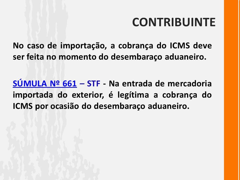 CONTRIBUINTE No caso de importação, a cobrança do ICMS deve ser feita no momento do desembaraço aduaneiro. SÚMULA Nº 661SÚMULA Nº 661 – STF - Na entra