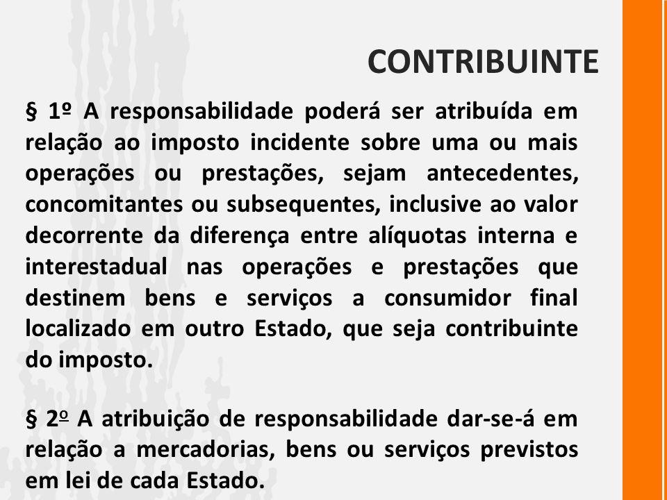 CONTRIBUINTE § 1º A responsabilidade poderá ser atribuída em relação ao imposto incidente sobre uma ou mais operações ou prestações, sejam antecedente