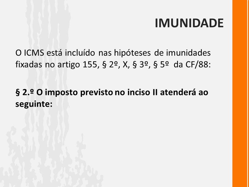 IMUNIDADE O ICMS está incluído nas hipóteses de imunidades fixadas no artigo 155, § 2º, X, § 3º, § 5º da CF/88: § 2.º O imposto previsto no inciso II